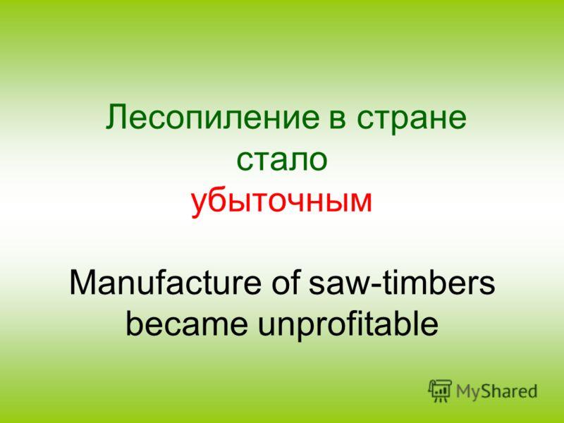 Лесопиление в стране стало убыточным Manufacture of saw-timbers became unprofitable