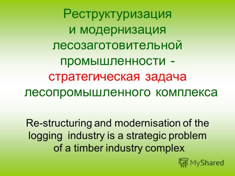 Реструктуризация и модернизация лесозаготовительной промышленности - стратегическая задача лесопромышленного комплекса Re-structuring and modernisation of the logging industry is a strategic problem of a timber industry complex