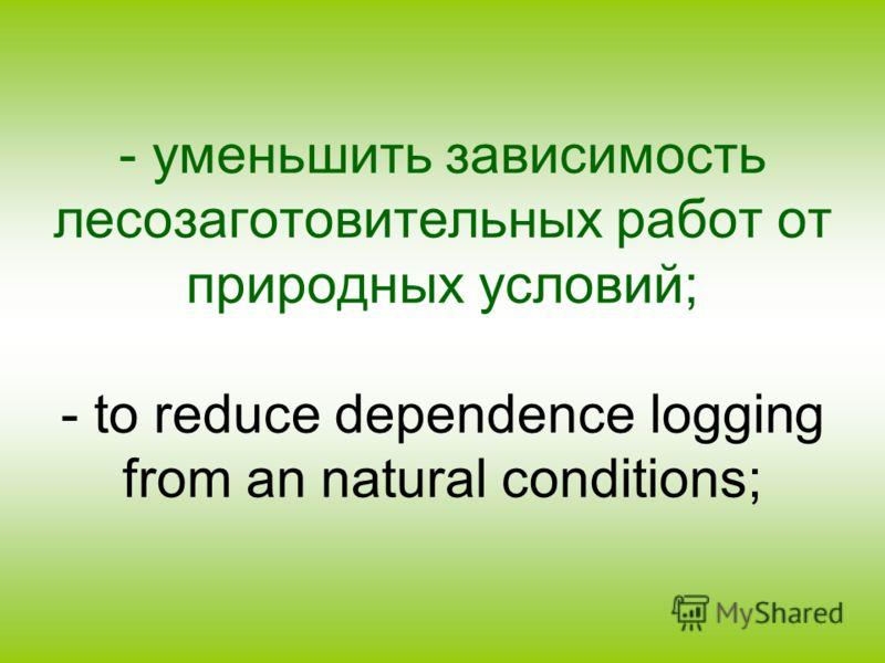 - уменьшить зависимость лесозаготовительных работ от природных условий; - to reduce dependence logging from an natural conditions;