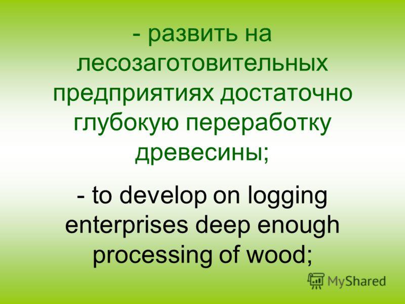 - развить на лесозаготовительных предприятиях достаточно глубокую переработку древесины; - to develop on logging enterprises deep enough processing of wood;