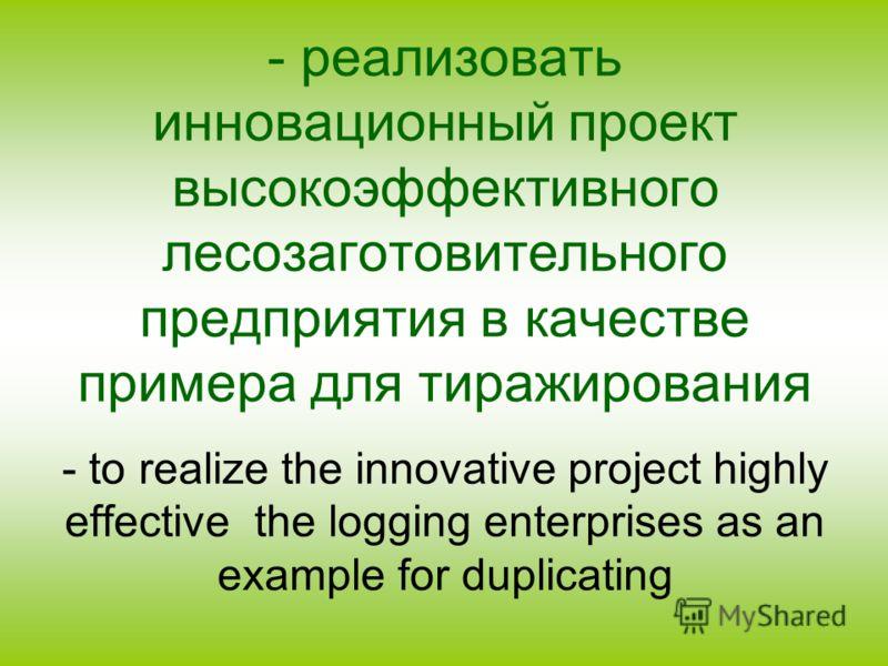 - реализовать инновационный проект высокоэффективного лесозаготовительного предприятия в качестве примера для тиражирования - to realize the innovative project highly effective the logging enterprises as an example for duplicating