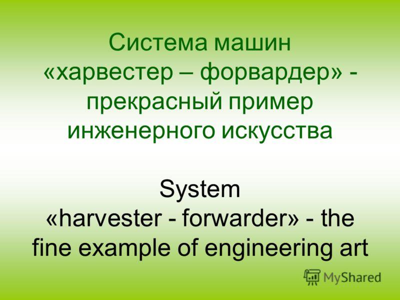 Система машин «харвестер – форвардер» - прекрасный пример инженерного искусства System «harvester - forwarder» - the fine example of engineering art