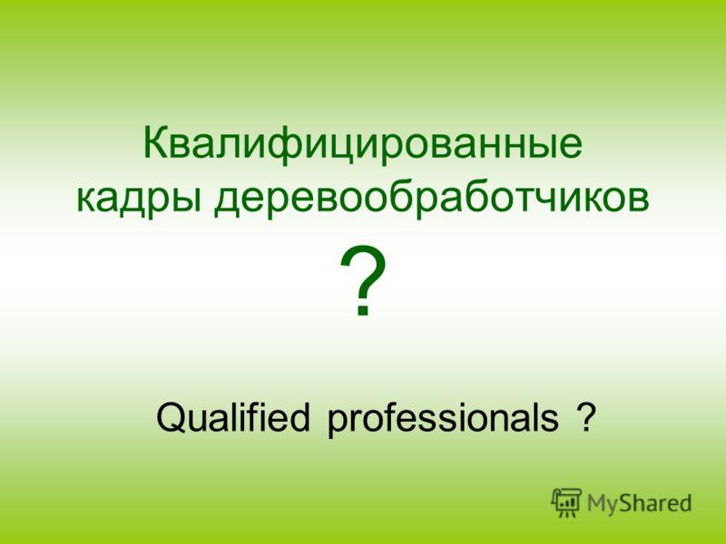 Квалифицированные кадры деревообработчиков ? Qualified professionals ?