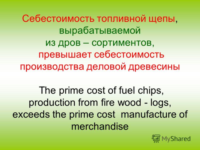 Себестоимость топливной щепы, вырабатываемой из дров – сортиментов, превышает себестоимость производства деловой древесины The prime cost of fuel chips, production from fire wood - logs, exceeds the prime cost manufacture of merchandise