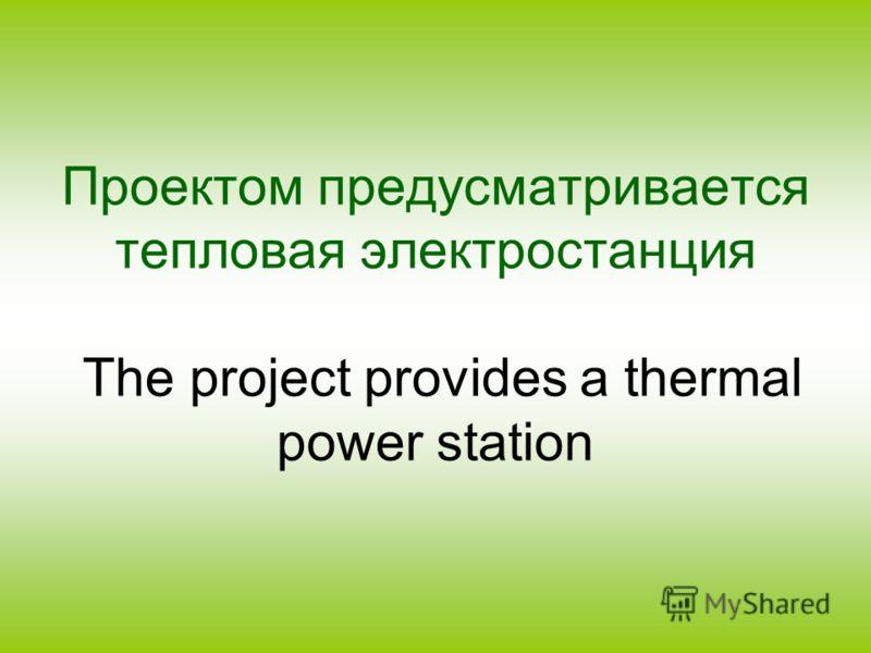 Проектом предусматривается тепловая электростанция The project provides a thermal power station