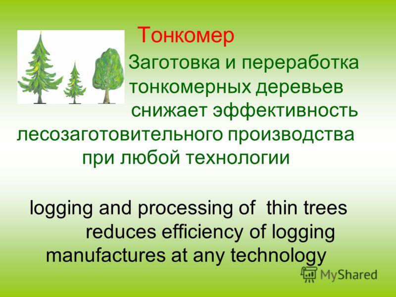 Тонкомер Заготовка и переработка тонкомерных деревьев снижает эффективность лесозаготовительного производства при любой технологии logging and processing of thin trees reduces efficiency of logging manufactures at any technology