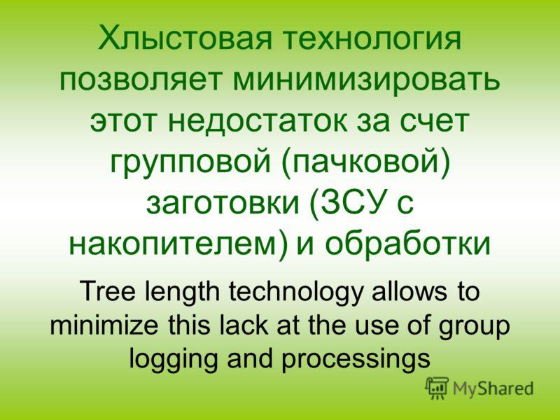 Хлыстовая технология позволяет минимизировать этот недостаток за счет групповой (пачковой) заготовки (ЗСУ с накопителем) и обработки Tree length technology allows to minimize this lack at the use of group logging and processings