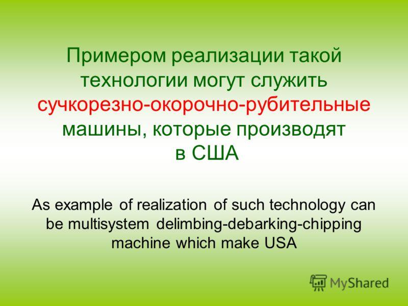Примером реализации такой технологии могут служить сучкорезно-окорочно-рубительные машины, которые производят в США As example of realization of such technology can be multisystem delimbing-debarking-chipping machine which make USA