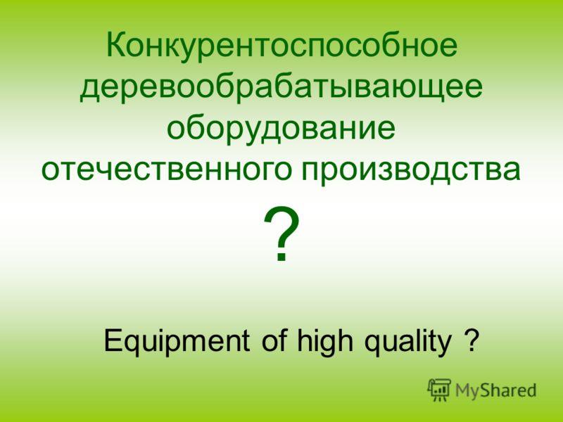 Конкурентоспособное деревообрабатывающее оборудование отечественного производства ? Equipment of high quality ?