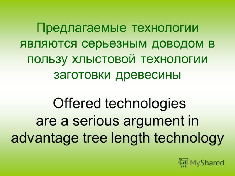 Предлагаемые технологии являются серьезным доводом в пользу хлыстовой технологии заготовки древесины Offered technologies are a serious argument in advantage tree length technology