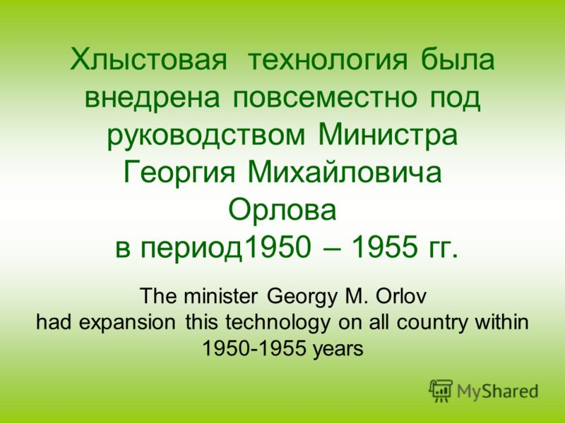 Хлыстовая технология была внедрена повсеместно под руководством Министра Георгия Михайловича Орлова в период1950 – 1955 гг. The minister Georgy M. Orlov had expansion this technology on all country within 1950-1955 years