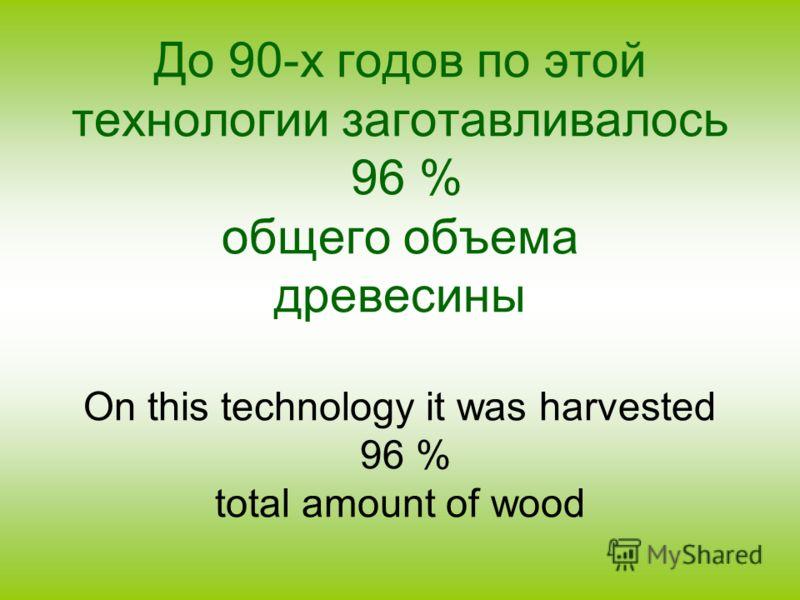 До 90-х годов по этой технологии заготавливалось 96 % общего объема древесины On this technology it was harvested 96 % total amount of wood