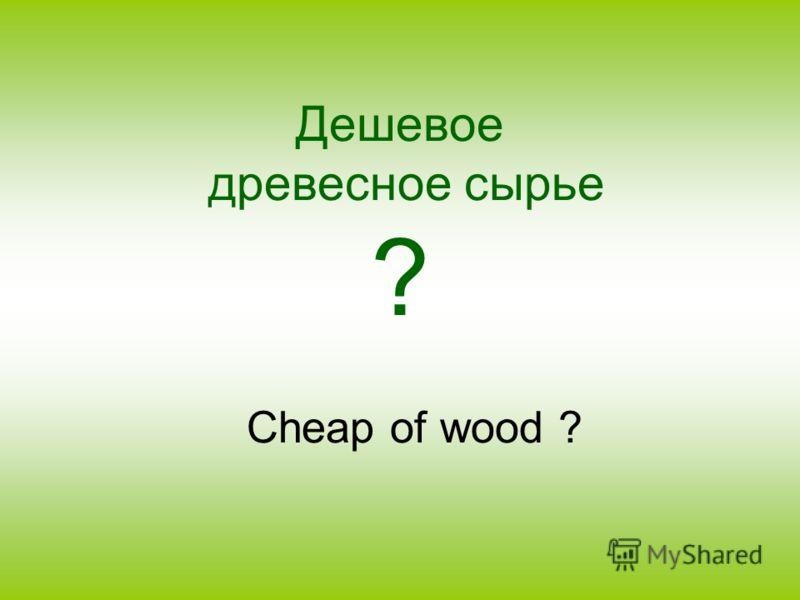 Дешевое древесное сырье ? Cheap of wood ?