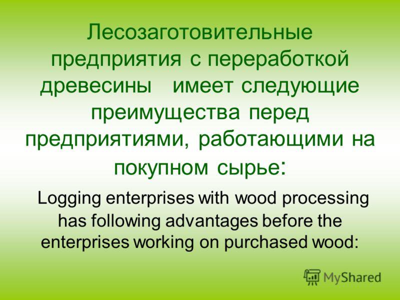 Лесозаготовительные предприятия с переработкой древесины имеет следующие преимущества перед предприятиями, работающими на покупном сырье : Logging enterprises with wood processing has following advantages before the enterprises working on purchased w