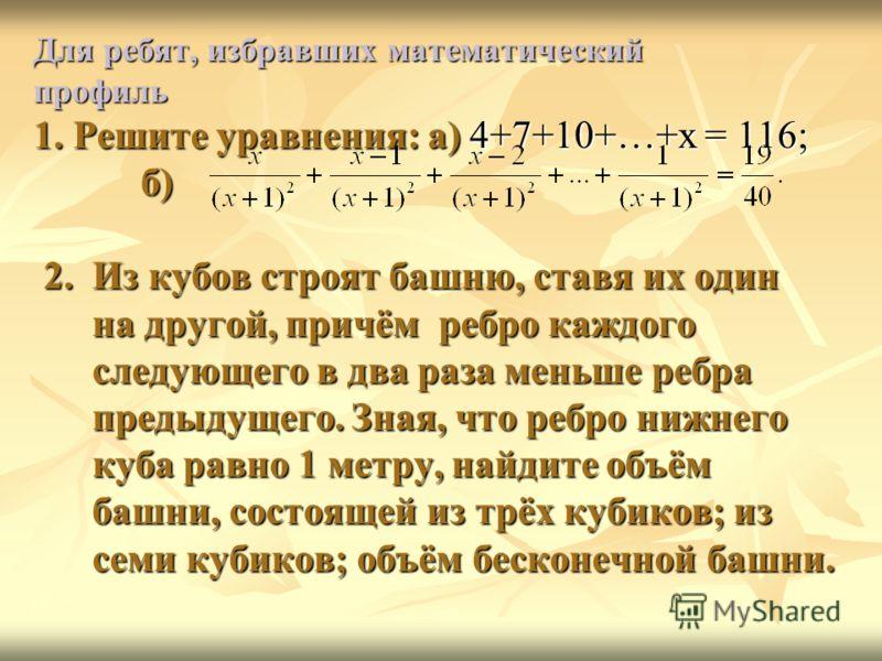 Для ребят, избравших математический профиль 1. Решите уравнения: а) 4+7+10+…+х = 116; б) 2. Из кубов строят башню, ставя их один на другой, причём ребро каждого следующего в два раза меньше ребра предыдущего. Зная, что ребро нижнего куба равно 1 метр