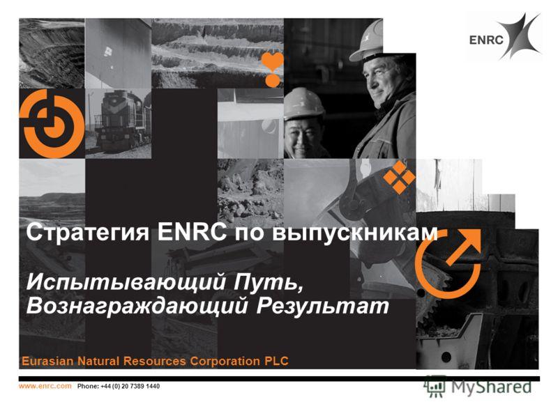 www.enrc.com Phone: +44 (0) 20 7389 1440 Стратегия ENRC по выпускникам Испытывающий Путь, Вознаграждающий Результат Eurasian Natural Resources Corporation PLC