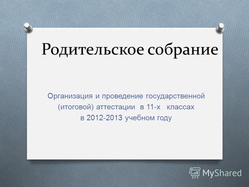Родительское собрание Организация и проведение государственной ( итоговой ) аттестации в 11- х классах в 2012-2013 учебном году