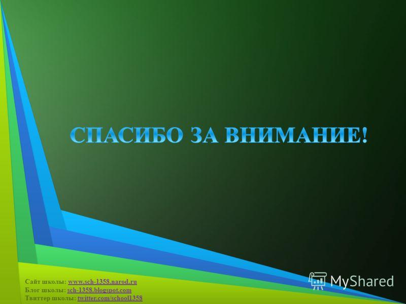 Сайт школы: www.sch-1358.narod.ru Блог школы: sch-1358.blogspot.com Твиттер школы: twitter.com/school1358