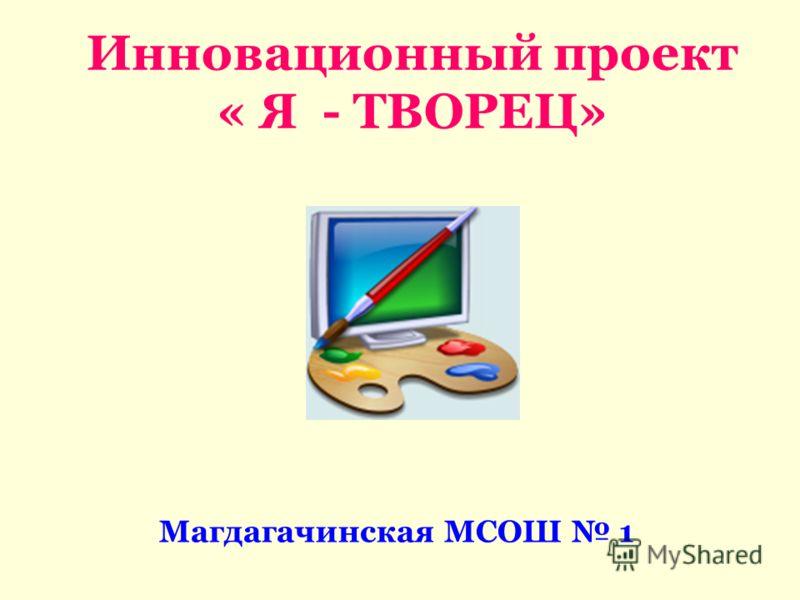 Инновационный проект « Я - ТВОРЕЦ» Магдагачинская МСОШ 1