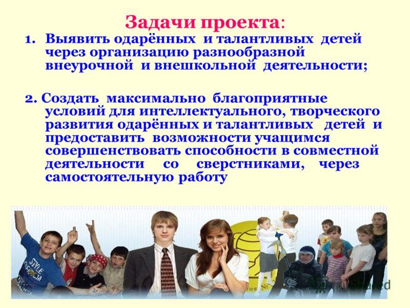 Задачи проекта: 1.Выявить одарённых и талантливых детей через организацию разнообразной внеурочной и внешкольной деятельности; 2. Создать максимально благоприятные условий для интеллектуального, творческого развития одарённых и талантливых детей и пр