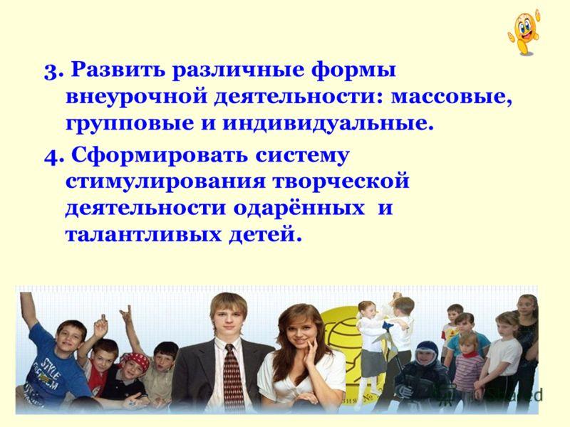 3. Развить различные формы внеурочной деятельности: массовые, групповые и индивидуальные. 4. Сформировать систему стимулирования творческой деятельности одарённых и талантливых детей.