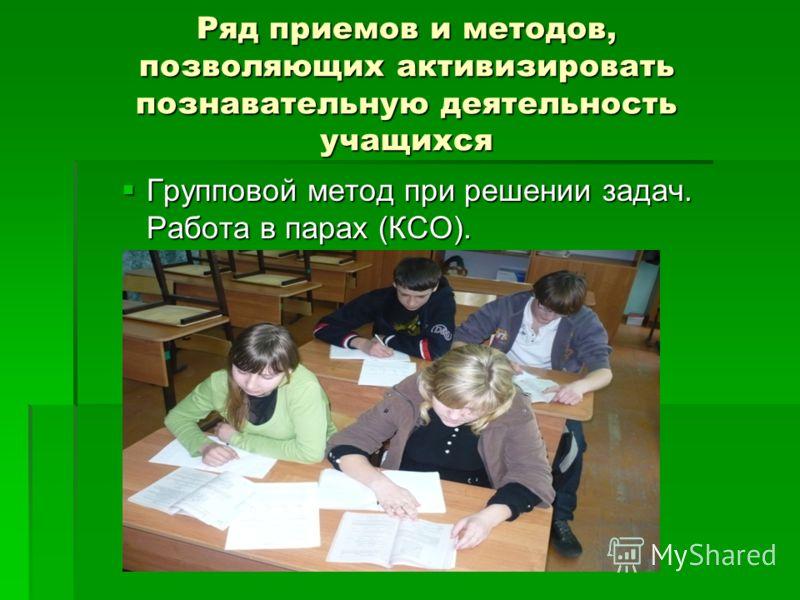 Ряд приемов и методов, позволяющих активизировать познавательную деятельность учащихся Групповой метод при решении задач. Работа в парах (КСО). Групповой метод при решении задач. Работа в парах (КСО).