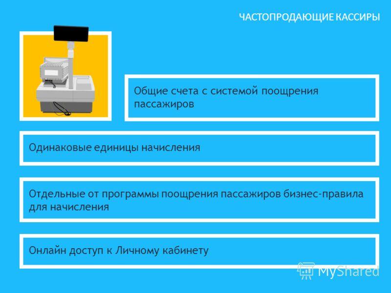 ЧАСТОПРОДАЮЩИЕ КАССИРЫ Общие счета с системой поощрения пассажиров Одинаковые единицы начисления Отдельные от программы поощрения пассажиров бизнес-правила для начисления Онлайн доступ к Личному кабинету