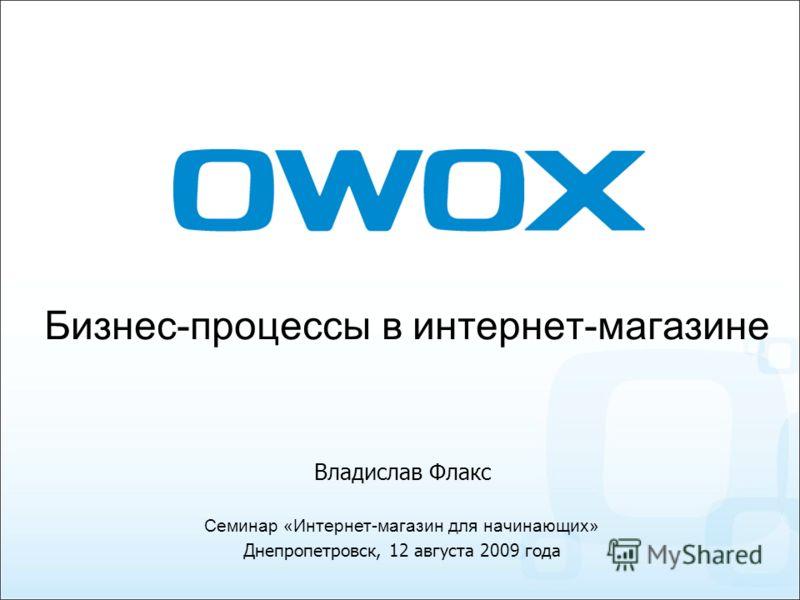 Бизнес-процессы в интернет-магазине Семинар «Интернет-магазин для начинающих» Днепропетровск, 12 августа 2009 года Владислав Флакс