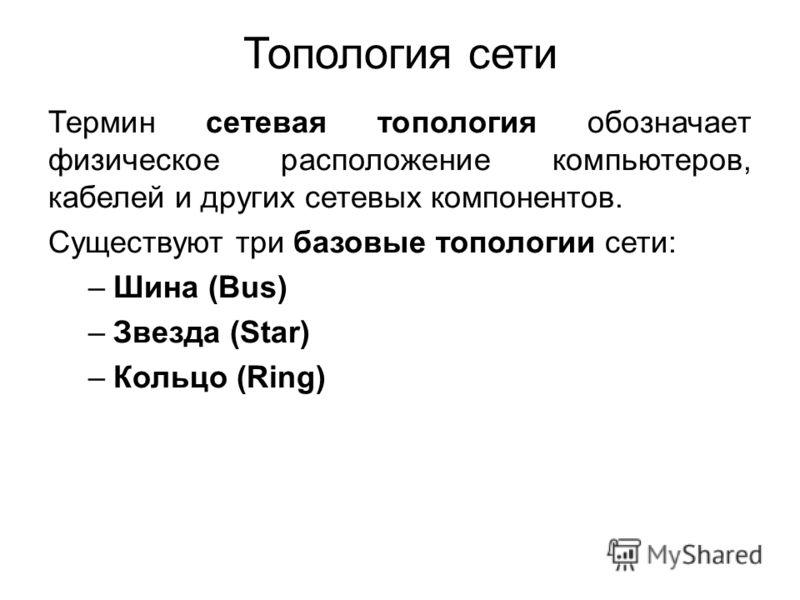 Топология сети Термин сетевая топология обозначает физическое расположение компьютеров, кабелей и других сетевых компонентов. Существуют три базовые топологии сети: –Шина (Bus) –Звезда (Star) –Кольцо (Ring)