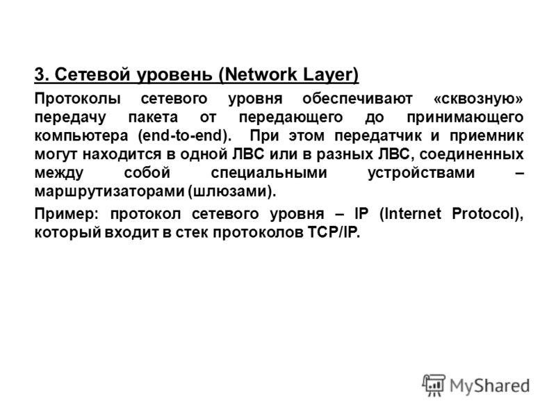 3. Сетевой уровень (Network Layer) Протоколы сетевого уровня обеспечивают «сквозную» передачу пакета от передающего до принимающего компьютера (end-to-end). При этом передатчик и приемник могут находится в одной ЛВС или в разных ЛВС, соединенных межд