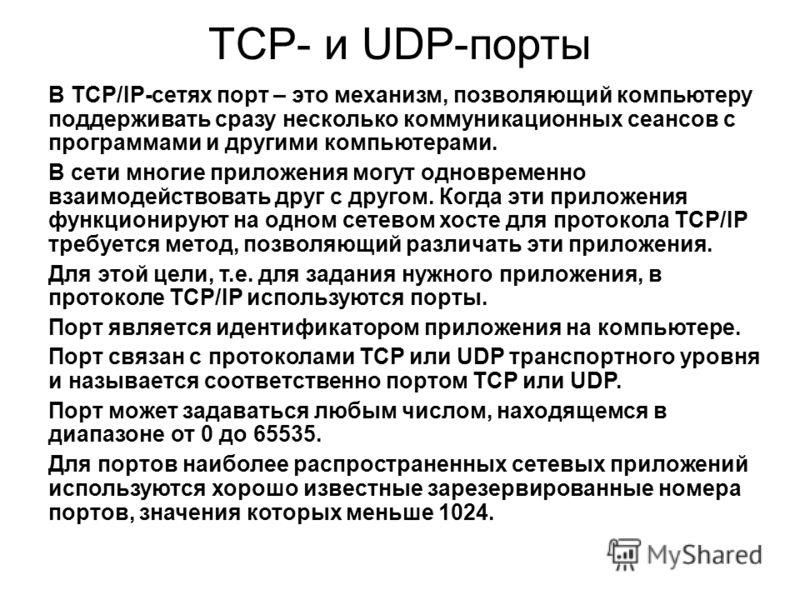 TCP- и UDP-порты В TCP/IP-сетях порт – это механизм, позволяющий компьютеру поддерживать сразу несколько коммуникационных сеансов с программами и другими компьютерами. В сети многие приложения могут одновременно взаимодействовать друг с другом. Когда
