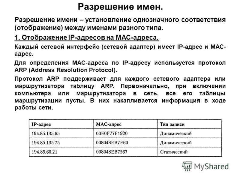 Разрешение имен. Разрешение имени – установление однозначного соответствия (отображение) между именами разного типа. 1. Отображение IP-адресов на МАС-адреса. Каждый сетевой интерфейс (сетевой адаптер) имеет IP-адрес и МАС- адрес. Для определения МАС-