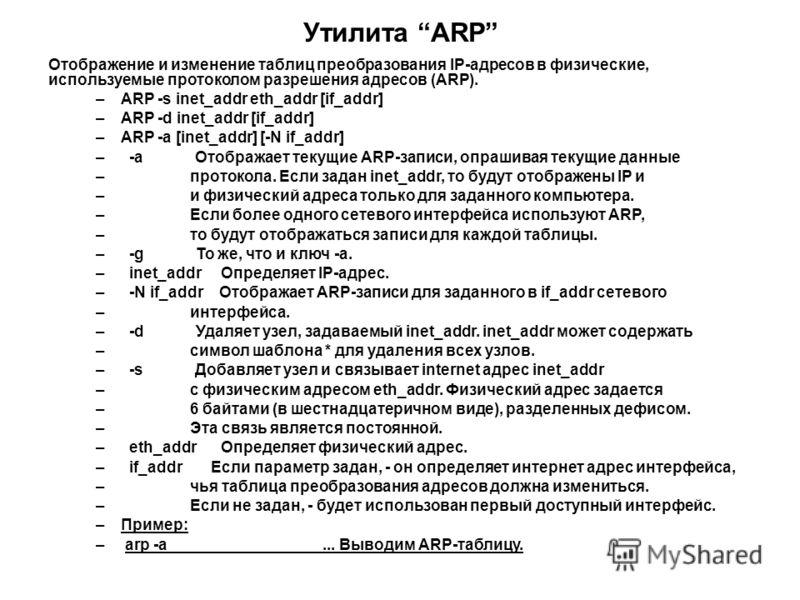 Утилита ARP Отображение и изменение таблиц преобразования IP-адресов в физические, используемые протоколом разрешения адресов (ARP). –ARP -s inet_addr eth_addr [if_addr] –ARP -d inet_addr [if_addr] –ARP -a [inet_addr] [-N if_addr] – -a Отображает тек