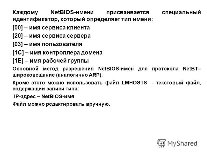Каждому NetBIOS-имени присваивается специальный идентификатор, который определяет тип имени: [00] – имя сервиса клиента [20] – имя сервиса сервера [03] – имя пользователя [1С] – имя контроллера домена [1Е] – имя рабочей группы Основной метод разрешен