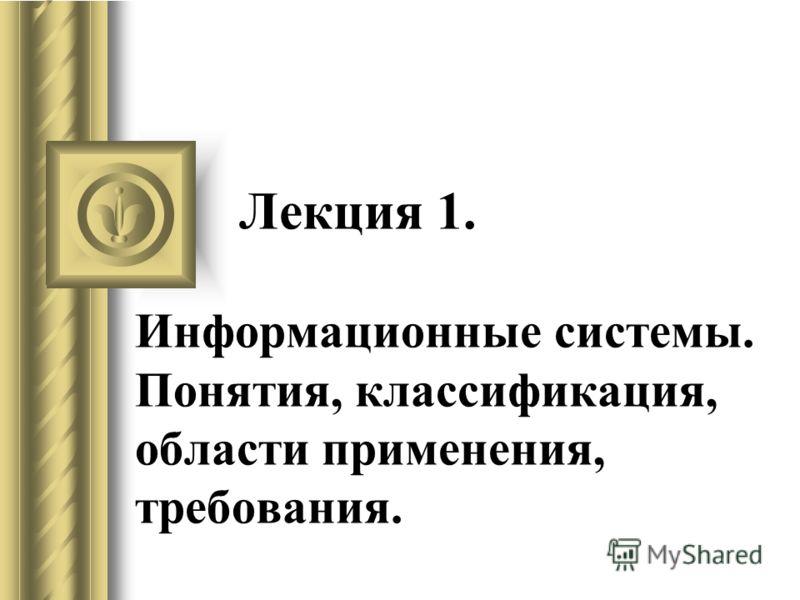 Лекция 1. Информационные системы. Понятия, классификация, области применения, требования.