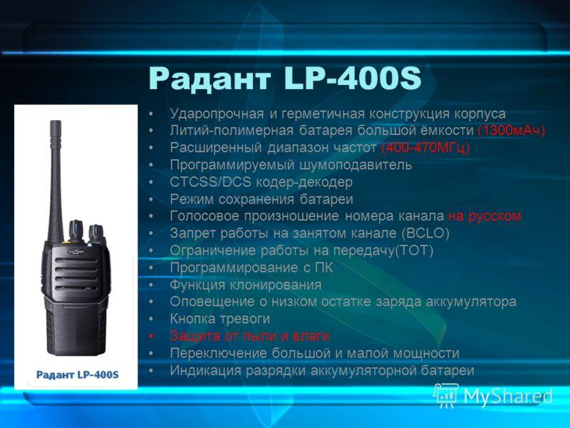 Радант LP-400S Ударопрочная и герметичная конструкция корпуса Литий-полимерная батарея большой ёмкости (1300мАч) Расширенный диапазон частот (400-470МГц) Программируемый шумоподавитель CTCSS/DCS кодер-декодер Режим сохранения батареи Голосовое произн