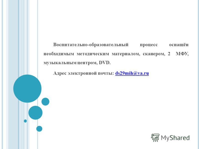 Воспитательно-образовательный процесс оснащён необходимым методическим материалом, сканером, 2 МФУ, музыкальным центром, DVD. Адрес электронной почты: ds29mih@ya.ru