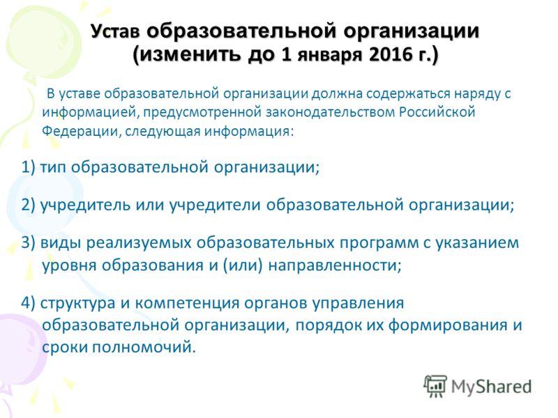 Устав образовательной организации (изменить до 1 января 2016 г. ) В уставе образовательной организации должна содержаться наряду с информацией, предусмотренной законодательством Российской Федерации, следующая информация: 1) тип образовательной орган