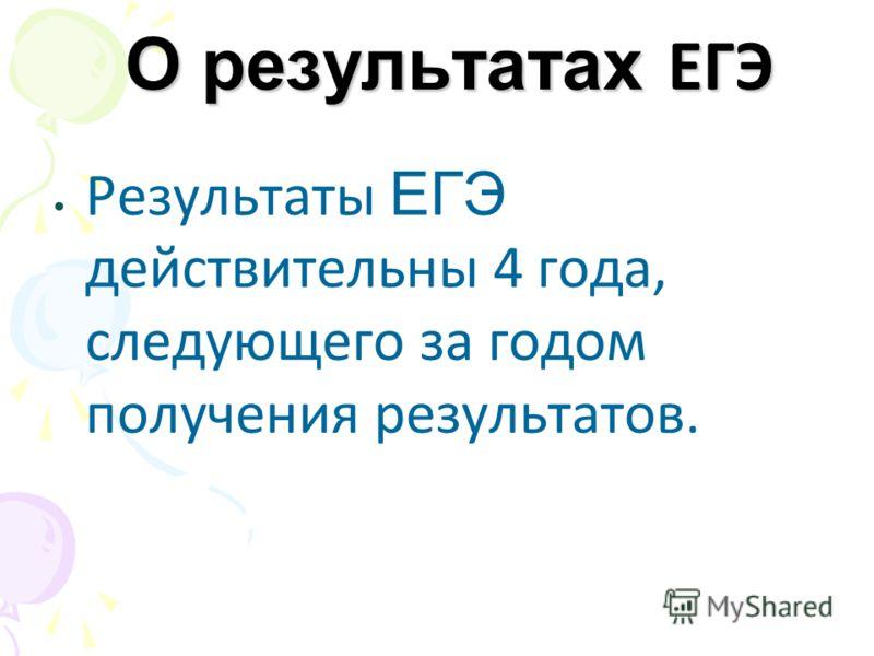 О результатах ЕГЭ Результаты ЕГЭ действительны 4 года, следующего за годом получения результатов.