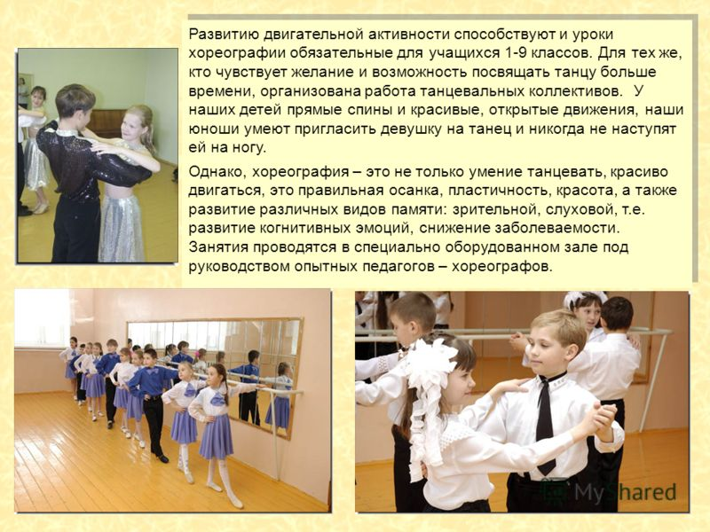 Развитию двигательной активности способствуют и уроки хореографии обязательные для учащихся 1-9 классов. Для тех же, кто чувствует желание и возможность посвящать танцу больше времени, организована работа танцевальных коллективов. У наших детей прямы