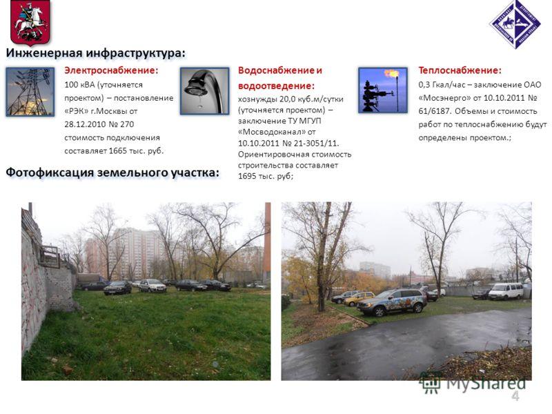 Фотофиксация земельного участка: 4 Инженерная инфраструктура: Электроснабжение: 100 кВА (уточняется проектом) – постановление «РЭК» г.Москвы от 28.12.2010 270 стоимость подключения составляет 1665 тыс. руб. Теплоснабжение: 0,3 Гкал/час – заключение О