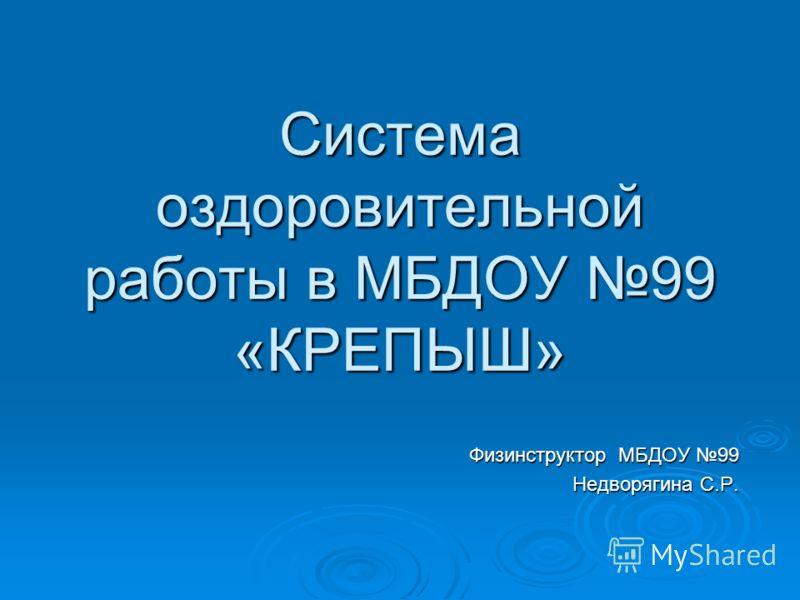 Система оздоровительной работы в МБДОУ 99 «КРЕПЫШ» Физинструктор МБДОУ 99 Недворягина С.Р.