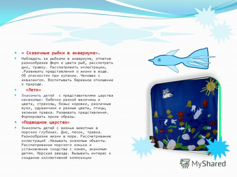« Сказочные рыбки в аквариуме». Наблюдать за рыбками в аквариуме, отметив разнообразие форм и цвета рыб, рассмотреть дно, травку. Рассматривать иллюстрации,.Развивать представления о жизни в воде. Об опасностях при купании. Человек с аквалангом. Восп