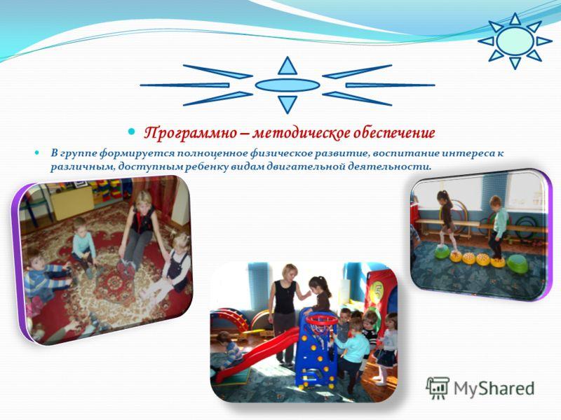 Программно – методическое обеспечение В группе формируется полноценное физическое развитие, воспитание интереса к различным, доступным ребенку видам двигательной деятельности.