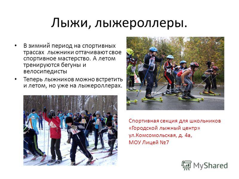 Лыжи, лыжероллеры. В зимний период на спортивных трассах лыжники оттачивают свое спортивное мастерство. А летом тренируются бегуны и велосипедисты Теперь лыжников можно встретить и летом, но уже на лыжероллерах. Спортивная секция для школьников «Горо