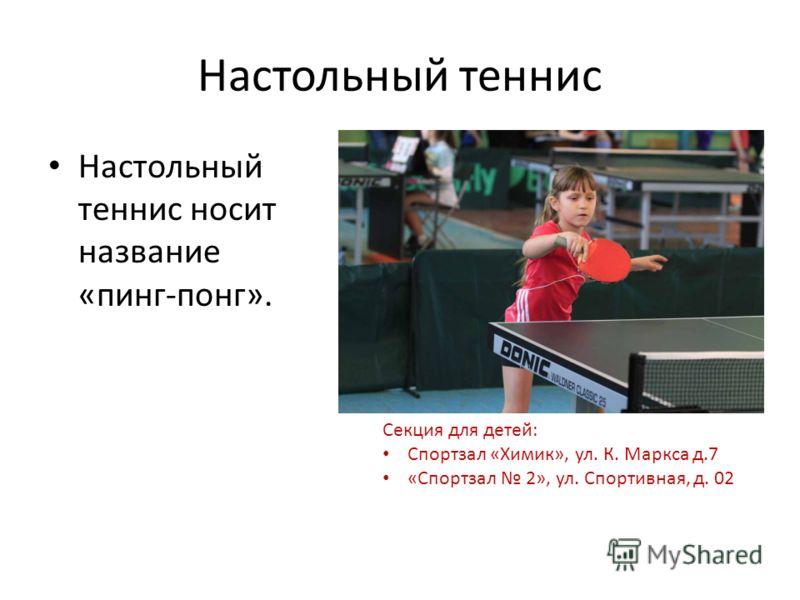 Настольный теннис Настольный теннис носит название «пинг-понг». Секция для детей: Спортзал «Химик», ул. К. Маркса д.7 «Спортзал 2», ул. Спортивная, д. 02