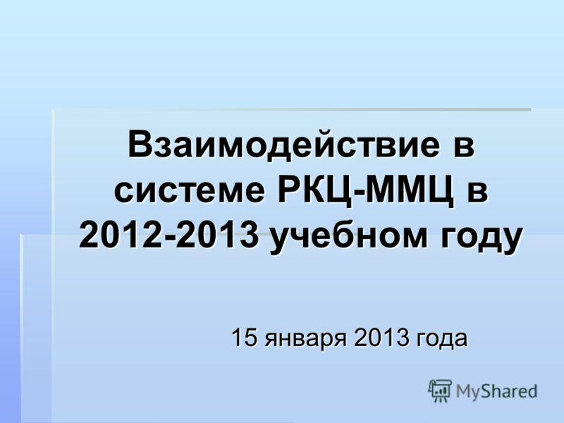 Взаимодействие в системе РКЦ-ММЦ в 2012-2013 учебном году 15 января 2013 года