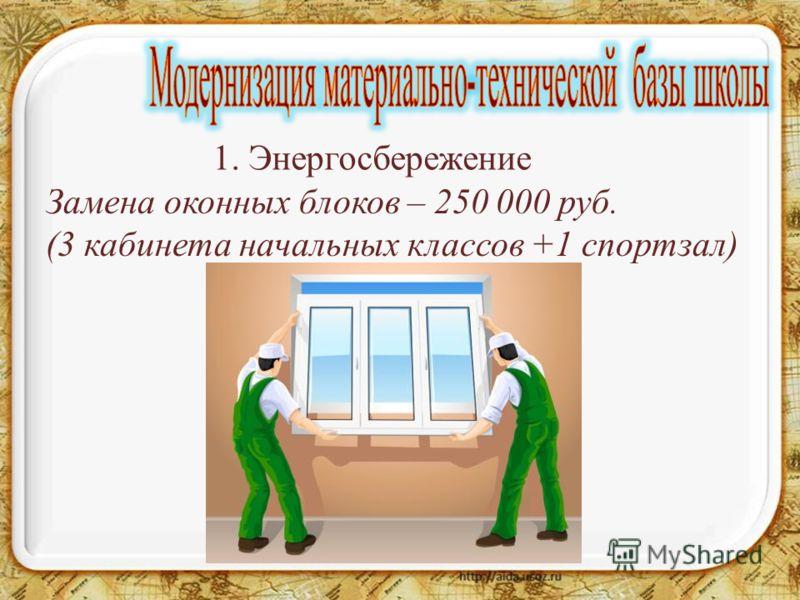 1. Энергосбережение Замена оконных блоков – 250 000 руб. (3 кабинета начальных классов +1 спортзал)