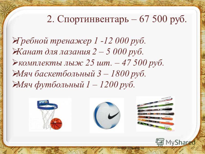 2. Спортинвентарь – 67 500 руб. Гребной тренажер 1 -12 000 руб. Канат для лазания 2 – 5 000 руб. комплекты лыж 25 шт. – 47 500 руб. Мяч баскетбольный 3 – 1800 руб. Мяч футбольный 1 – 1200 руб.