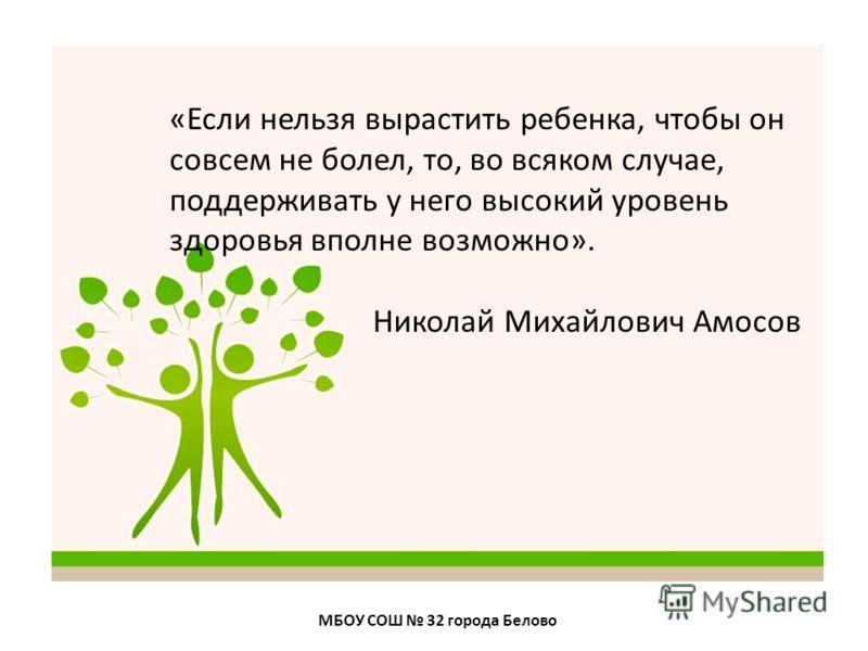 МБОУ СОШ 32 города Белово «Если нельзя вырастить ребенка, чтобы он совсем не болел, то, во всяком случае, поддерживать у него высокий уровень здоровья вполне возможно». Николай Михайлович Амосов